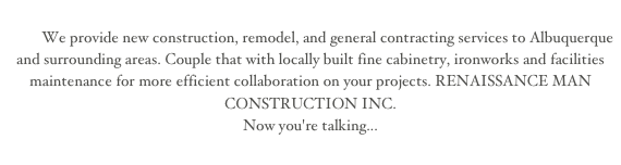 We provide new construction, remodel, and general contracting services to Albuquerque and surrounding areas. Couple that with locally built fine cabinetry, ironworks and facilities maintenance for more efficient collaboration on your projects.                                RENAISSANCE MAN CONSTRUCTION INC.